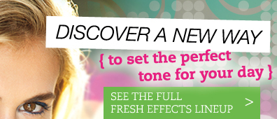 DISCOVER A NEW WAY {to set the perfect tone for your day} SEE THE FULL FRESH EFFECTS LINEUP