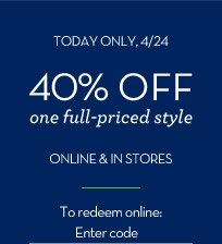 TODAY ONLY, 4/24 | 40% OFF one full-priced style ONLINE & IN STORES | To redeem online: Enter code