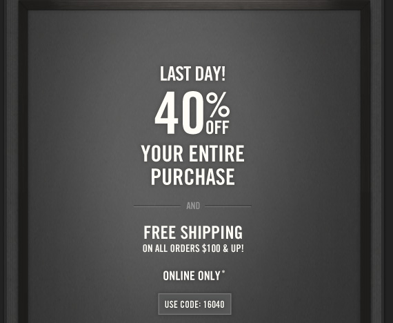 LAST DAY! 40% OFF     YOUR ENTIRE     PURCHASE     AND     FREE SHIPPING     ON ALL ORDERS $100 & UP!          ONLINE ONLY*          USE CODE:16040