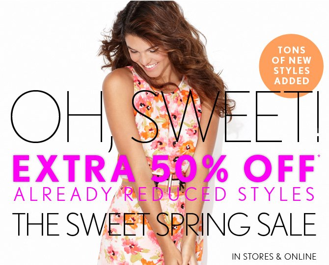 TONS OF NEW STYLES ADDED  OH, SWEET! EXTRA 50% OFF* ALREADY REDUCED STYLES THE SWEET SPRING SALE  IN STORES & ONLINE