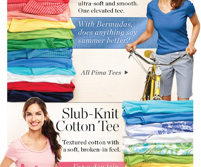 Pima Tee Our finest cotton - ultra soft and smooth. One elevated tee. With Bermudas, does anything say summer better? Shop all Pima Tees. Slub-Knit Cotton Tee. Textured cotton with a soft, broken-in feel. For a day trip, a day off, and everywhere in between. Shop all Slub-Knit Tees.