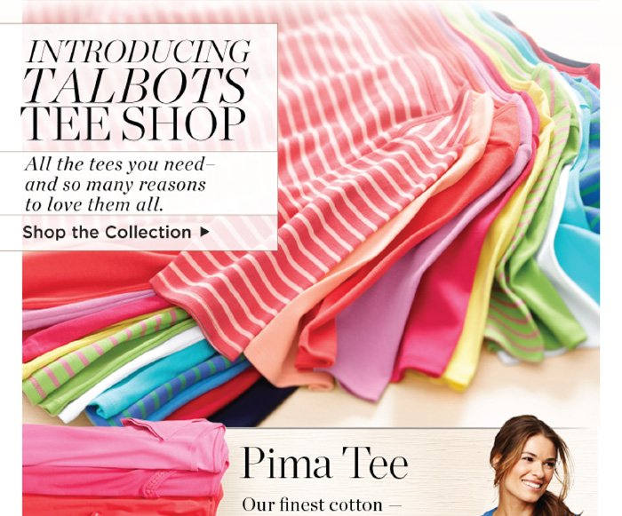 Introducing Talbots Tee Shop. All the tees you need - and so many reasons to love them all. Shop the Collection. Pima Tee Our finest cotton - ultra soft and smooth. One elevated tee. With Bermudas, does anything say summer better? Shop all Pima Tees.