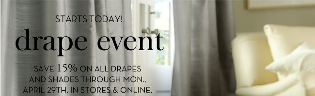 STARTS TODAY! DRAPE EVENT - SAVE 15% ON ALL DRAPES AND SHADES THROUGH MON., APRIL 29TH. IN STORES & ONLINE.
