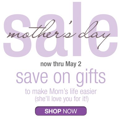MOTHER'S DAY SALE NOW THRU MAY 2 | SAVE ON GIFTS TO MAKE MOM'S LIFE EASIER (SHE'LL LOVE YOU FOR IT!) | SHOP NOW