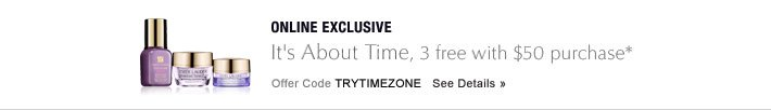 ONLINE EXCLUSIVE It's About Time  3 free with $50 purchase* Offer Code TRYTIMEZONE   SEE DETAILS »