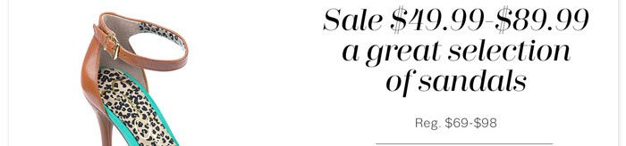 Sale $49.99-$89.99 a great selection of sandals