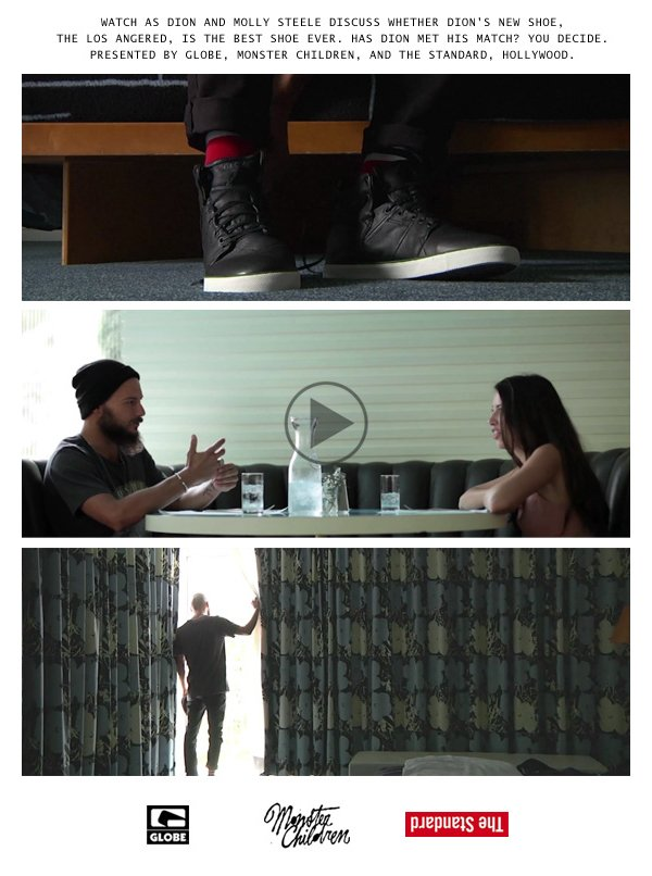 Watch as Dion and Molly Steele Discuss whether Dion's new shoe, The Los Angered, is the best shoe ever.  Has Dion Met his match?  You decide.  Presented by Globe, Monster Children, and The Standard, Hollywood.