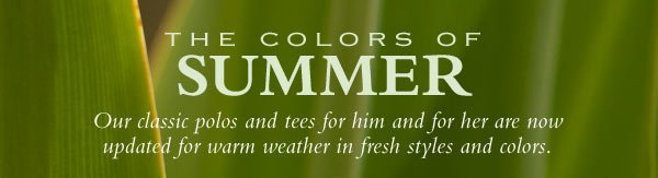 THE COLORS OF summer - Our classic polos and tees for him and for her are now updated for warm weather in fresh styles and colors.