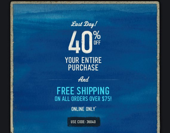 LAST DAY! 40% OFF YOUR ENTIRE  PURCHASE AND FREE SHIPPING ON ALL ORDERS OVER $75! ONLINE ONLY* USE CODE: 36040