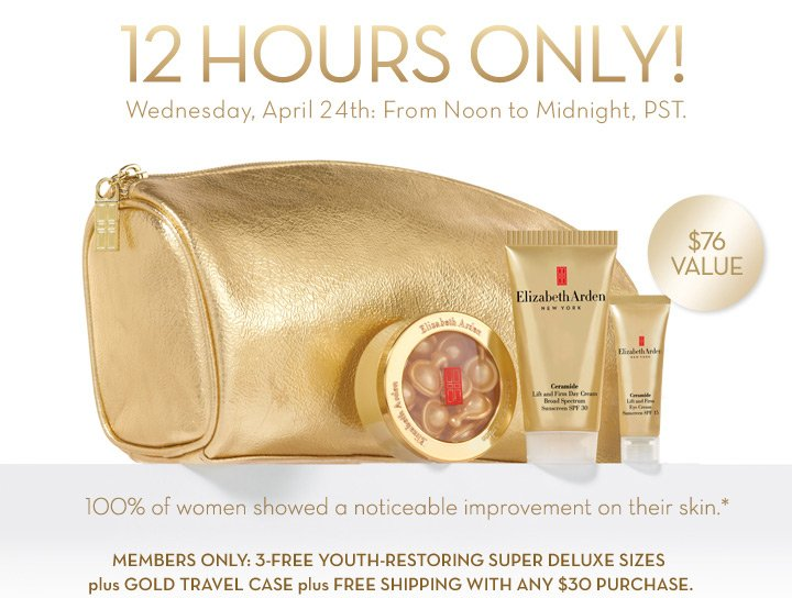 12 HOURS ONLY! Wednesday, April 24th: From Noon to Midnight, PST. $76 VALUE. 100% of women showed a noticeable improvement on their skin.* MEMBERS ONLY: 3-FREE YOUTH-RESTORING SUPER DELUXE  SIZES plus GOLD TRAVEL CASE plus FREE SHIPPING WITH ANY $30 PURCHASE.