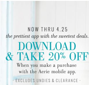 Now Thru 4.25 | The Prettiest App With The Sweetest Deals. | Download & Take 20% Off | When you make a purchase with the Aerie mobile app. | Excludes Undies & Clearance