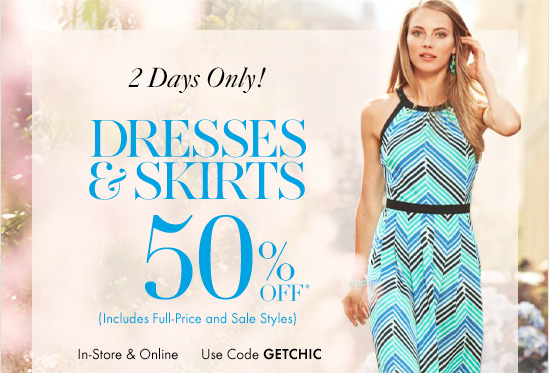 2 Days Only!  DRESSES & SKIRTS 50% OFF* (Includes Full–Price and Sale Styles)  In–Store & Online Use code GETCHIC
