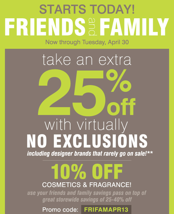 STARTS TODAY! FRIENDS and FAMILY take an extra 25% off with virtually no exclusions, including designer brands that rarely go on sale!** 10% off cosmetics & fragrance!