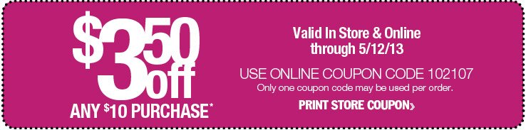 Valid In Store & Online through 5/12/13. $3.50 off any $10 purchase. Use online coupon code 102107. Only one coupon code may be used per order. Print Store Coupon.