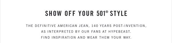 SHOW OFF YOUR 501® STYLE - The definitive American jean. 140 years post-invention. As interpreted by our fans at Hypebeast. Find inspiration and wear them your way.