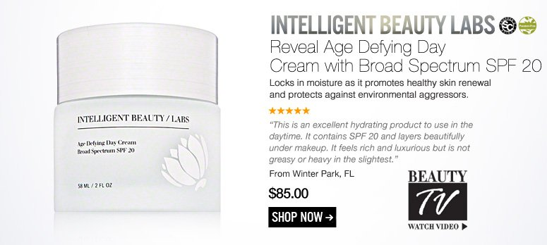 "Intelligent Beauty Labs Reveal Age Defying Day Cream with Broad Spectrum SPF 20 Locks in moisture as it promotes healthy skin renewal and protects against environmental aggressors. ""This is an excellent hydrating product to use in the daytime. It contains SPF 20 and layers beautifully under makeup. It feels rich and luxurious but is not greasy or heavy in the slightest."" –From Winter Park, FL $85 Shop Now>> Beauty TV Watch Video"