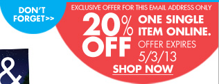 DON'T FORGET 20% OFF ONE SINGLE ITEM ONLINE. OFFER EXPIRES 5/3/13 SHOP NOW