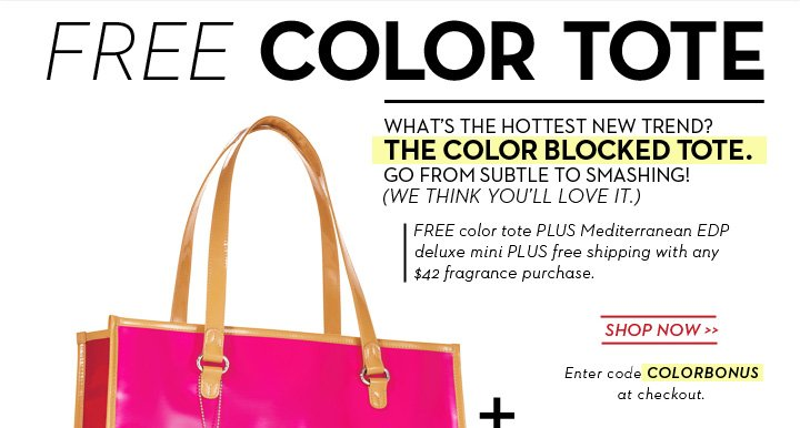 FREE COLOR TOTE. WHAT'S THE HOTTEST NEW TREND? THE COLOR BLOCKED TOTE. GO FROM SUBTLE TO SMASHING! (WE THINK YOU'LL LOVE IT.) FREE color tote PLUS Meditterranean EDP  deluxe mini PLUS free Shipping with any $24 fragrance purchase. SHOP NOW. Enter code COLORBONUS at checkout.