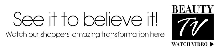 See it to believe it! Watch our shoppers' amazing transformation here Beauty Tv Watch Video