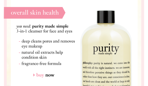overal skin health you need: purity made simple 3-in-1 cleanser for face and eyes - deep cleans pores and removes eye makeup - natural oil extracts help condition skin - fragrance-free formula buy now