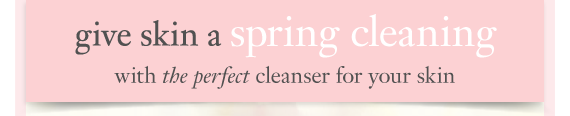 give skin a spring cleaning with the perfect cleanser for your skin