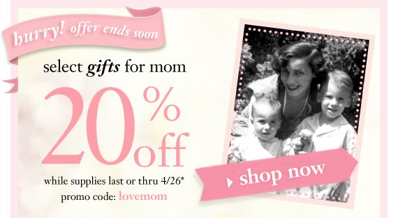 hurry! offer ends soon select gifts for mom 20%off while supplies last or thru 4/26* promo code: lovemom shop now