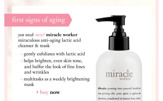first signs of aging you need: new! miracle worker miraculous anti-aging lactic acid cleanser & mask - gently exfoliates with lactic acid - helps brighten, even skin tone, and buffer the look of fine lines and wrinkles - multitasks as a weekly brightening mask buy now
