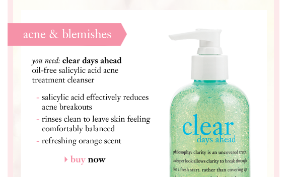 acne & blemishes you need: clear days ahead oil-free salicylic acid acne treatment cleanser - salicylic acid effectively reduces acne breakouts - rinses clean to leave skin feeling comfortably balanced - refreshing orange scent buy now