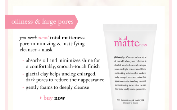 oiliness & large pores you need: new! total matteness pore-minimizing & mattifying cleanser + mask - absorbs oil and minimizes shine for a comfortably, smooth-touch finish - glacial clay helps unclog enlarged, dark pores to reduce their appearance - gently foams to deeply cleanse buy now