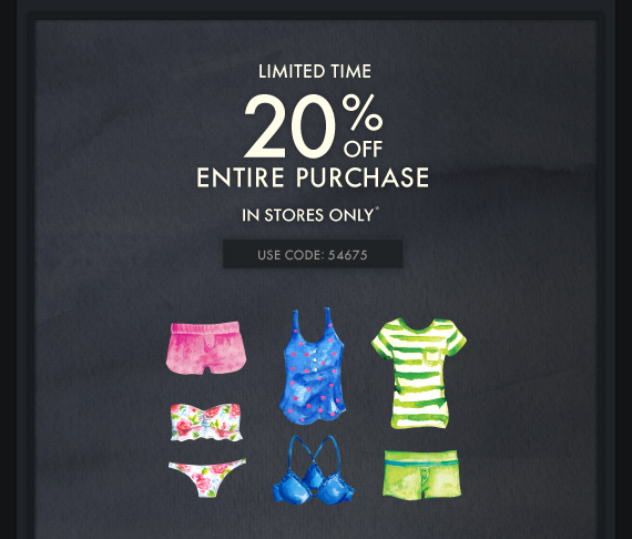 LIMITED TIME 20% OFF ENTIRE PURCHASE IN STORES ONLY* USE CODE: 54675