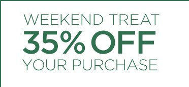WEEKEND TREAT 35% OFF YOUR PURCHASE