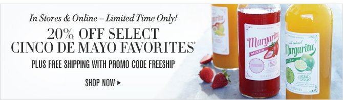 In Stores & Online – Limited Time Only! 20% OFF SELECT CINCO DE MAYO FAVORITES* PLUS FREE SHIPPING WITH PROMO CODE FREESHIP - SHOP NOW