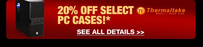 20% OFF SELECT THERMALTAKE PC CASES!* SEE ALL DETAILS.