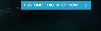 CUSTOMIZE BIG TACO™ NOW