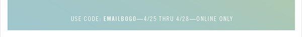USE CODE: EMAILBOGO—4/25 THRU 4/28—ONLINE ONLY