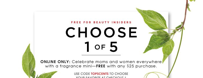 Free for Beauty Insiders. Choose 1 Of 5. Online Only: Celebrate moms and women everywhere with a fragrance mini - FREE with any $25 purchase. Use code TOPSCENTS to choose your favorite at checkout.* While supplies last.
