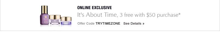 ONLINE EXCLUSIVE It»s About Time  3 free with $50 purchase* Offer Code TRYTIMEZONE   SEE DETAILS »