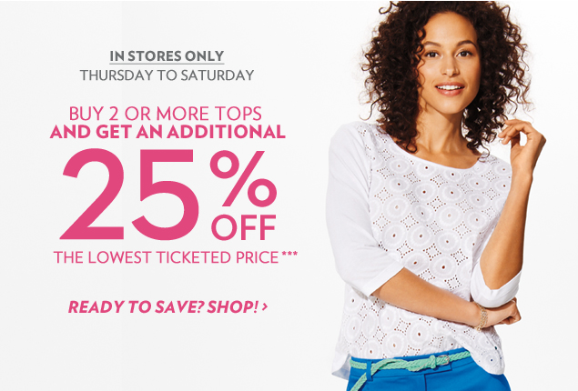 In stores only, Thursday to Saturday. Buy 2 or more tops and get an additional 25% off the lowest ticketed price!***