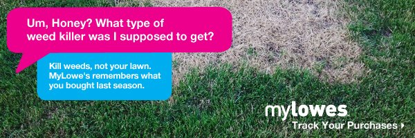 Um, Honey? What type of weed killerwas I supposed to get? Kills weeds, not your lawn. MyLowe's remembers what you bought last season. MyLowe's. Track Your Purchases.