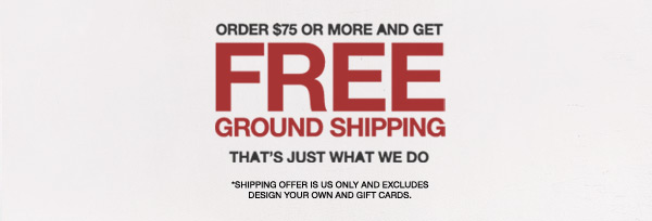 ORDER $75 OR MORE AND GET FREE GROUND SHIPPING | THAT'S JUST WHAT WE DO | *SHIPPING OFFER IS US ONLY AND EXCLUDES DESIGN YOUR OWN AND GIFT CARDS.