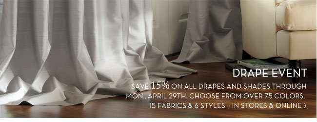 DRAPE EVENT - SAVE 15% ON ALL DRAPES AND SHADES THROUGH MON., APRIL 29TH. CHOOSE FROM OVER 75 COLORS, 15 FABRICS & 6 STYLES - IN STORES & ONLINE