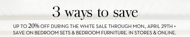 3 WAYS TO SAVE - UP TO 20% OFF DURING THE WHITE SALE THROUGH MON., APRIL 29TH + SAVE ON BEDROOM SETS & BEDROOM FURNITURE. IN STORES & ONLINE.