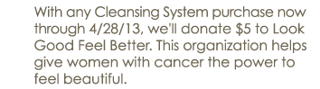 With any Cleansing System System purchase now through 4/28/13, we'll donate $5 to Look Good Feel Better. This organization helps give women with cancer the power to feel beautiful.