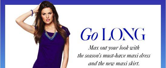 Go LongMax out your look withthe season's must-havemaxi dress and the new maxi skirt.