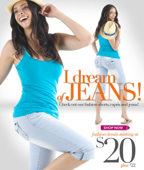 I dream of Jeans! Check out fashion shorts, capris and jeans! Fashion denim starting at $20 - Plus starting at $22. SHOP NOW!