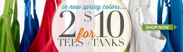 2 for $10 Tees and Tanks in New Spring Colors! SHOP NOW!