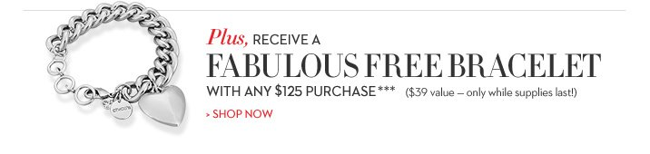 Plus, receive a fabulous FREE BRACELET with any $125 purchase*** ($39 value - only while supplies last!) SHOP NOW