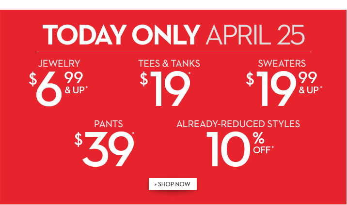 TODAY ONLY April 25: Jewelry $6.99 & Up* Tees & Tanks $19* Sweaters $19.99 & Up* Pants $39* Already-Reduced Styles 10% Off* SHOP NOW
