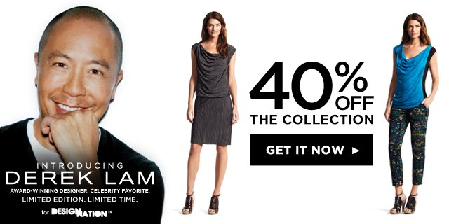 Introducing DEREK LAM Award-winning designer. Celebrity favorite. Limited edition. Limited time. for DesigNation. 40% off the collection. GET IT NOW