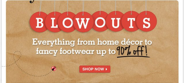 Make way for Blowouts! Save up to 90% on everything from women's shoes to kids' clothes.